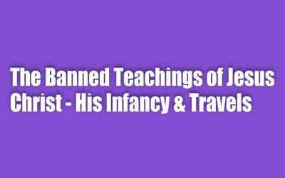 The Banned Teachings of Jesus Christ – His Infancy & Travels